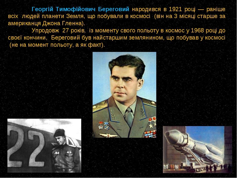 Георгій Тимофійович Береговий народився в 1921 році — раніше всіх людей план...