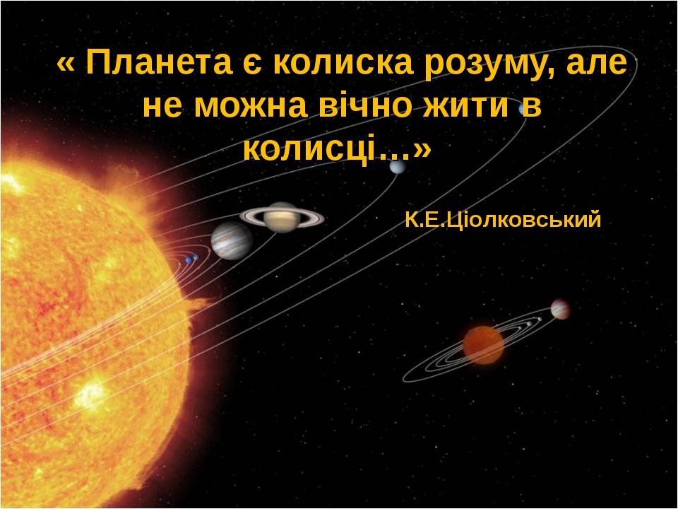 « Планета є колиска розуму, але не можна вічно жити в колисці…» К.Е.Ціолковсь...