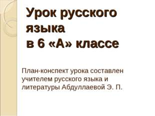 Урок русского языка в 6 «А» классе План-конспект урока составлен учителем ру