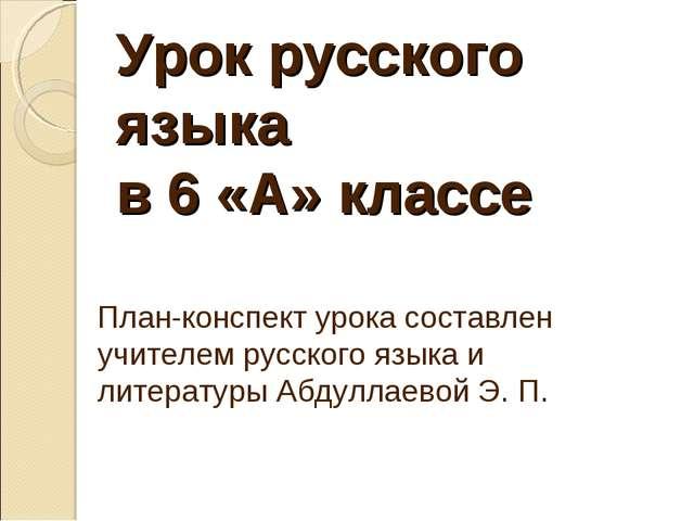 Урок русского языка в 6 «А» классе План-конспект урока составлен учителем ру...
