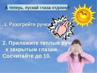 2. Приложите теплые ручки  к закрытым глазам. Сосчитайте до 10.