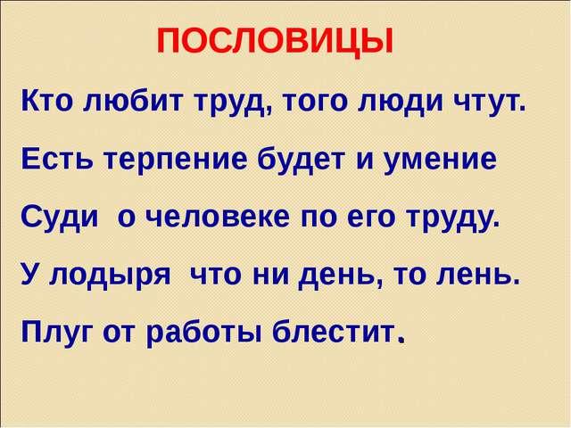 ПОСЛОВИЦЫ Кто любит труд, того люди чтут. Есть терпение будет и умение Суди о...
