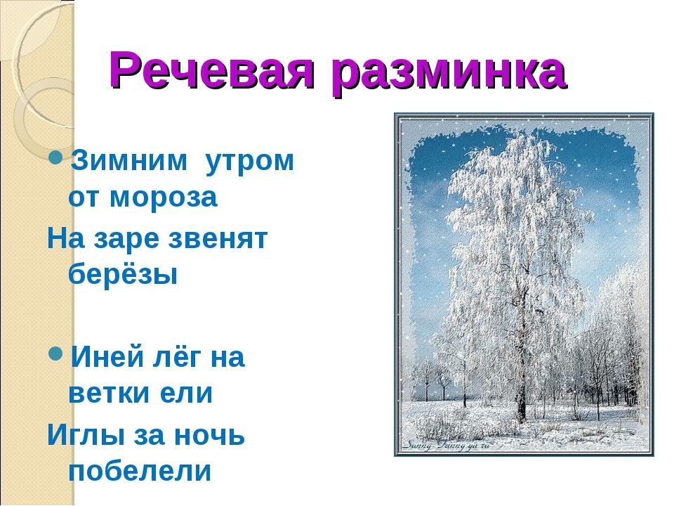 Речевая разминка Зимним утром от мороза На заре звенят берёзы Иней лёг на вет...