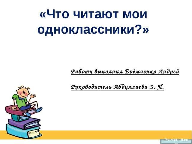 «Что читают мои одноклассники?» Prezentacii.com Работу выполнил Ерёмченко Анд...