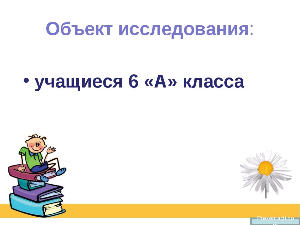 Объект исследования: учащиеся 6 «А» класса Prezentacii.com