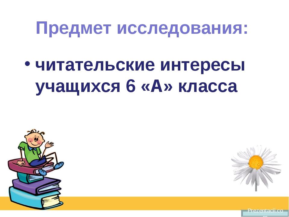 Предмет исследования: читательские интересы учащихся 6 «А» класса Prezentacii...