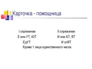 Карточка - помощница I спряжение Е или УТ, ЮТ ЕдУТ II спряжение И или АТ, ЯТ