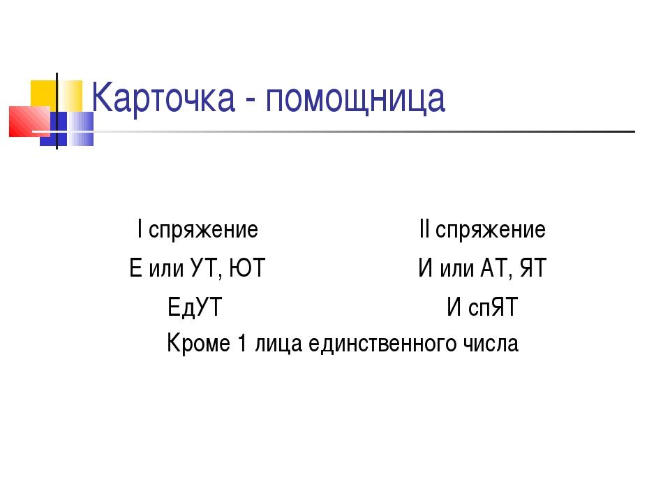 Карточка - помощница I спряжение Е или УТ, ЮТ ЕдУТ II спряжение И или АТ, ЯТ...