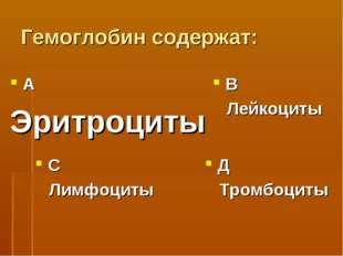 Гемоглобин содержат: А Эритроциты В Лейкоциты С Лимфоциты Д Тромбоциты