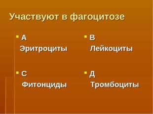 Участвуют в фагоцитозе А Эритроциты В Лейкоциты С Фитонциды Д Тромбоциты