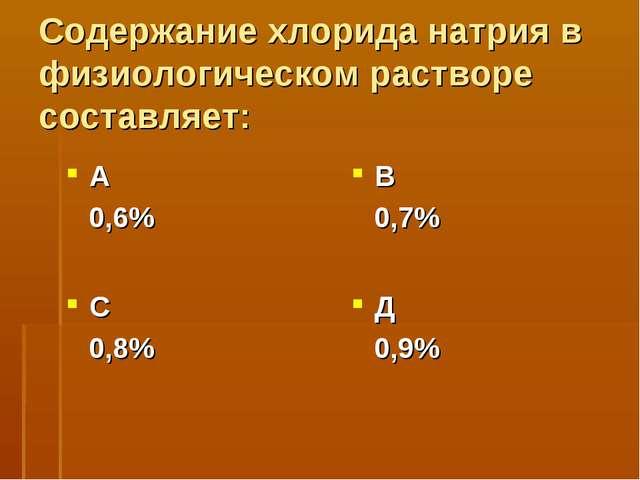 Содержание хлорида натрия в физиологическом растворе составляет: А 0,6% В 0,7...