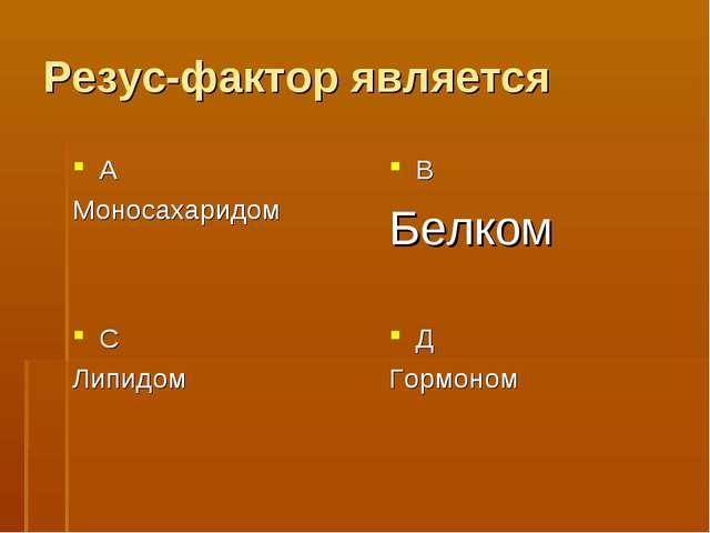 Резус-фактор является А Моносахаридом В Белком С Липидом Д Гормоном