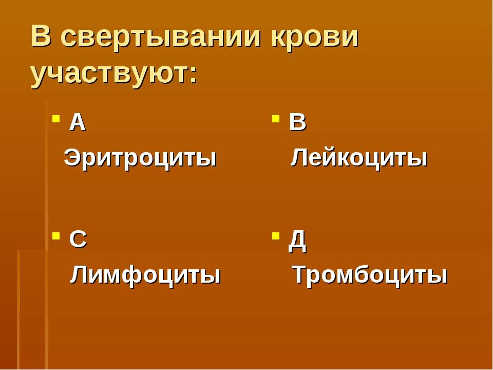 В свертывании крови участвуют: А Эритроциты В Лейкоциты С Лимфоциты Д Тромбоц...