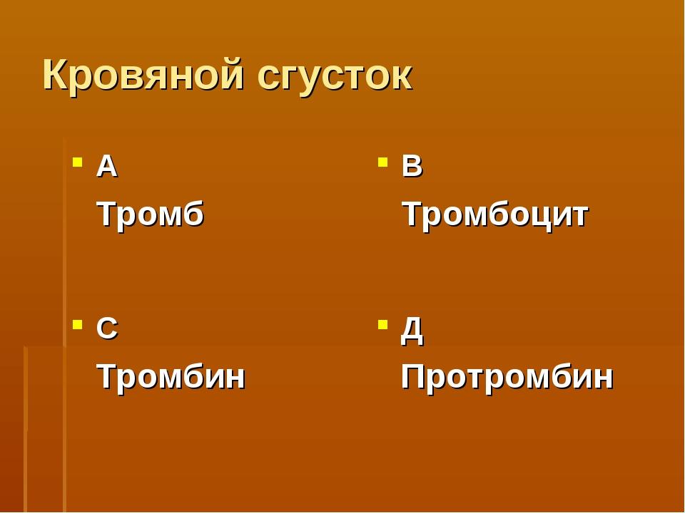 Кровяной сгусток А Тромб В Тромбоцит С Тромбин Д Протромбин