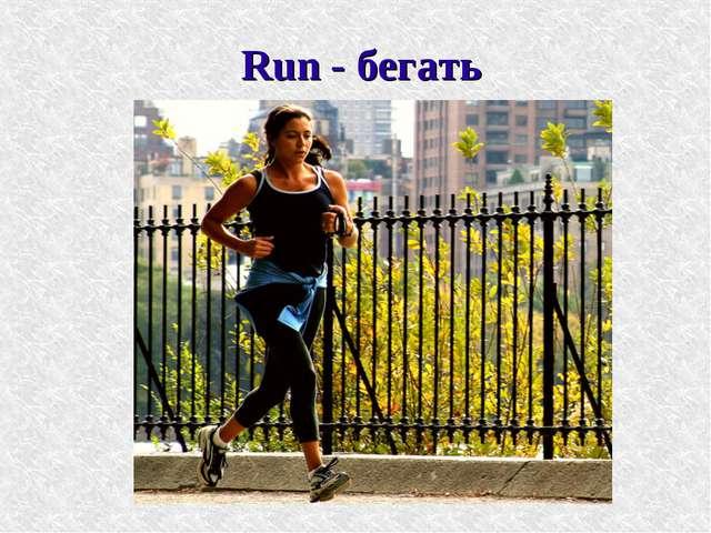 Run - бегать