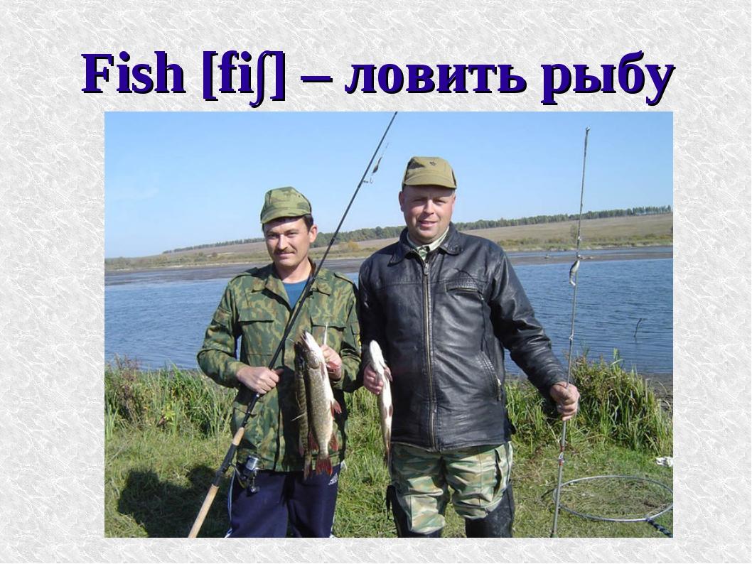 Fish [fi∫] – ловить рыбу