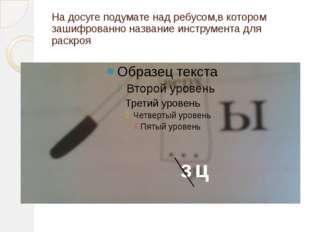 На досуге подумате над ребусом,в котором зашифрованно название инструмента дл