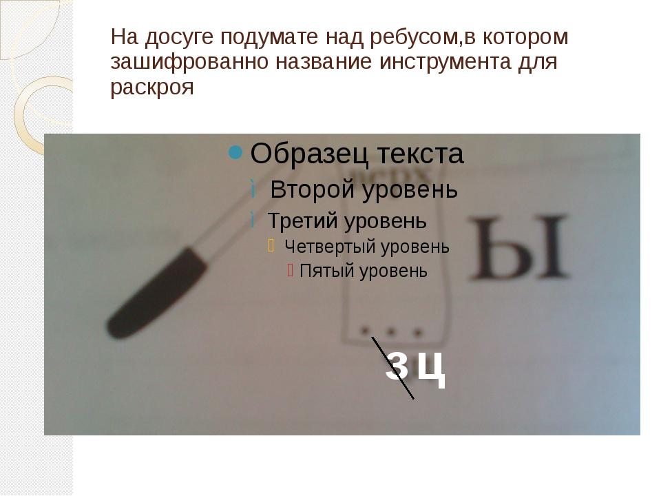 На досуге подумате над ребусом,в котором зашифрованно название инструмента дл...