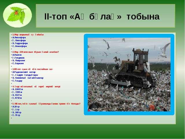 ІІ-топ «Ақ бұлақ» тобына 1.Жер шарының су қабығы А.Литосфера Ә. Биосфера Б. Г...