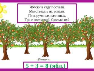 Решение: 5 + 3 = 8 (ябл.) Яблоки в саду поспели. Мы отведать их успели: Пять