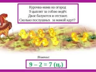 Решение: 9 – 2 = 7 (ц.) Курочка-мама на огород 9 цыплят за собою ведёт. Двое