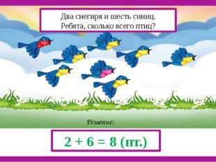 Решение: 2 + 6 = 8 (пт.) Два снегиря и шесть синиц. Ребята, сколько всего пт
