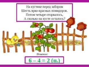 Решение: 6 – 4 = 2 (п.) На кустике перед забором Шесть ярко-красных помидоро