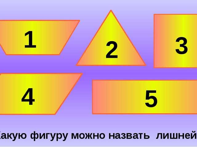 Какую фигуру можно назвать лишней? 1 5 4 3 2