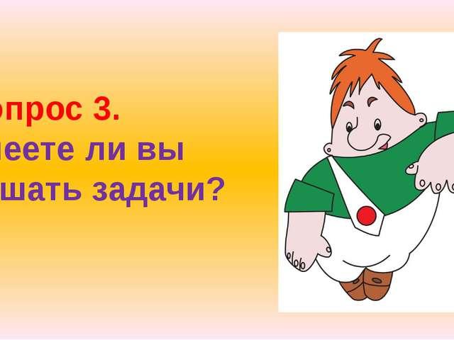 Вопрос 3. Умеете ли вы решать задачи?