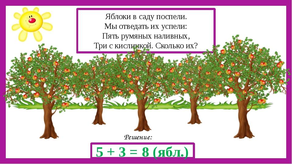 Решение: 5 + 3 = 8 (ябл.) Яблоки в саду поспели. Мы отведать их успели: Пять...