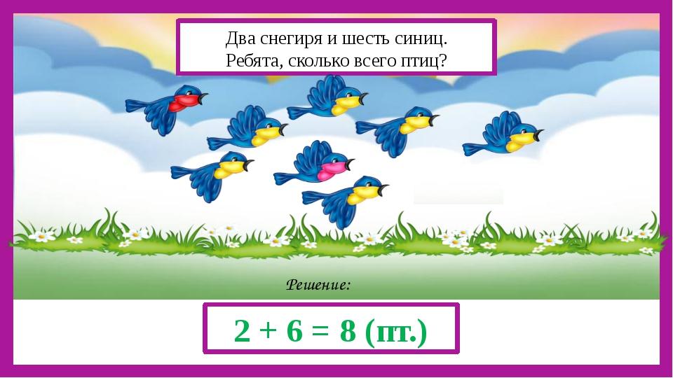 Решение: 2 + 6 = 8 (пт.) Два снегиря и шесть синиц. Ребята, сколько всего пт...