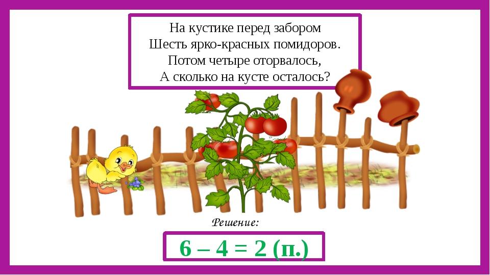 Решение: 6 – 4 = 2 (п.) На кустике перед забором Шесть ярко-красных помидоро...