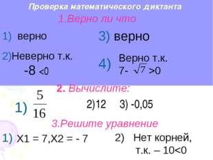 Проверка математического диктанта Верно т.к. 7- >0 2)12 3) -0,05 Х1 = 7,Х2 =