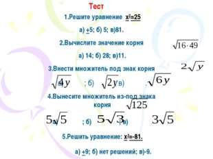 Тест 1.Решите уравнение x2=25 а) +5; б) 5; в)81. 2.Вычислите значение корня а