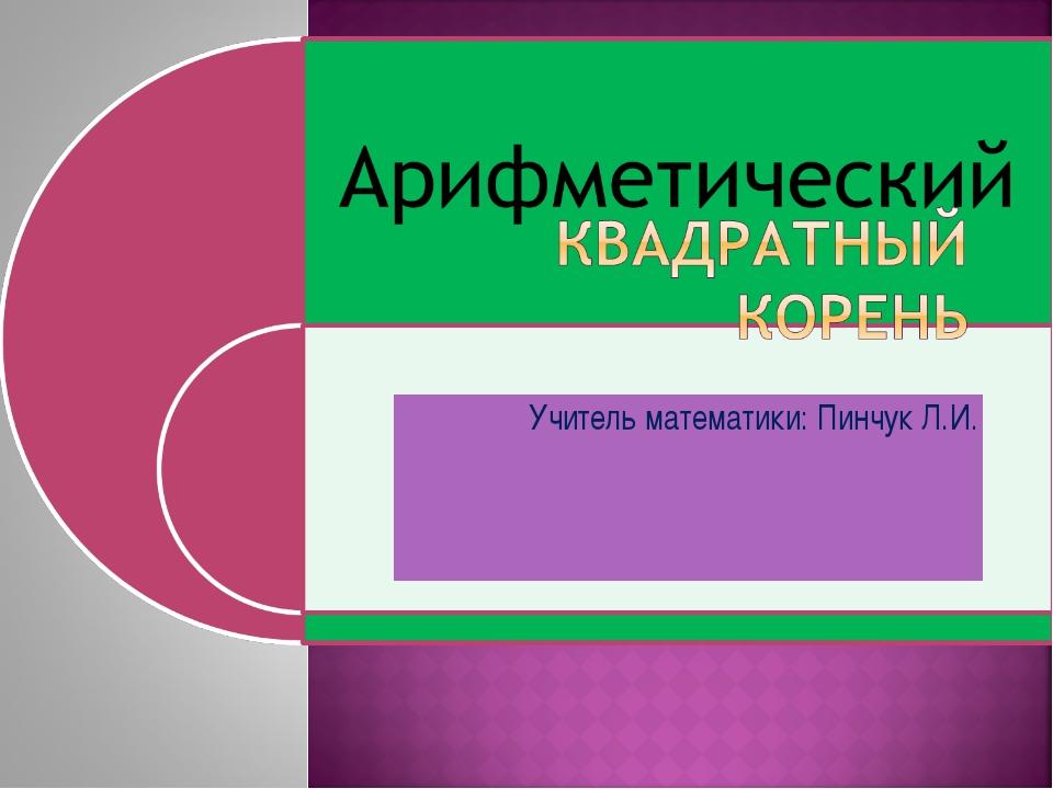 Учитель математики: Пинчук Л.И.