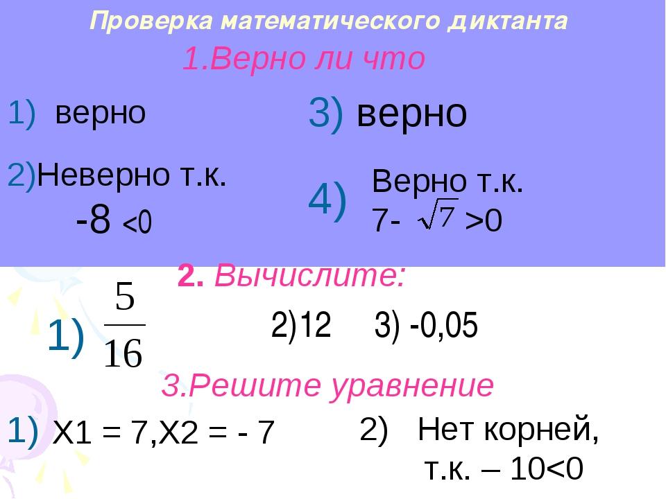 Проверка математического диктанта Верно т.к. 7- >0 2)12 3) -0,05 Х1 = 7,Х2 =...