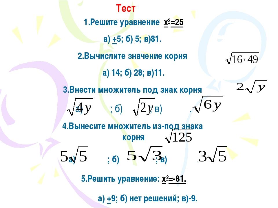 Тест 1.Решите уравнение x2=25 а) +5; б) 5; в)81. 2.Вычислите значение корня а...