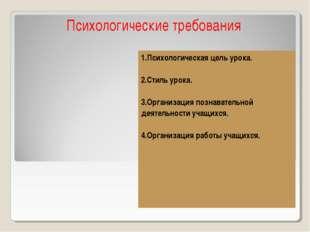 Психологические требования 1.Психологическая цель урока. 2.Стиль урока. 3.Орг