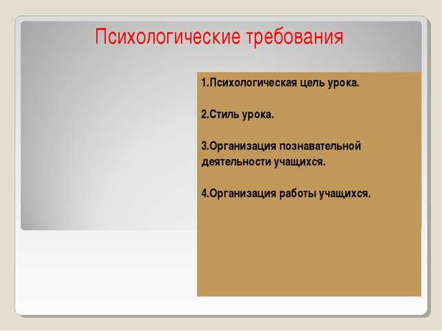 Психологические требования 1.Психологическая цель урока. 2.Стиль урока. 3.Орг...