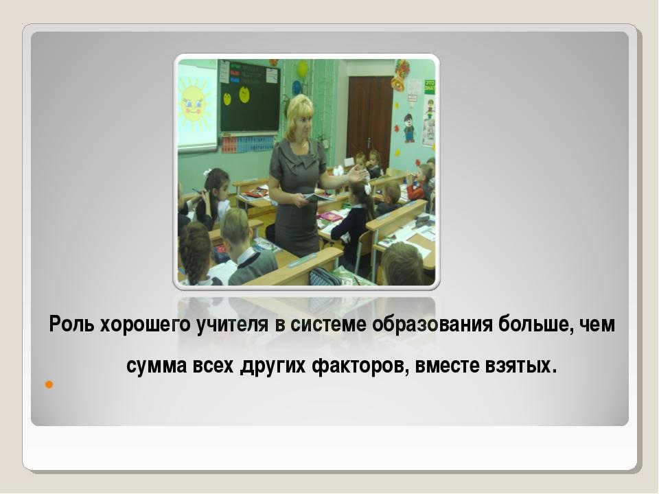 Роль хорошего учителя в системе образования больше, чем сумма всех других фак...