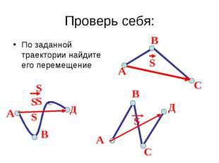 Проверь себя: По заданной траектории найдите его перемещение А С В А В С Д А