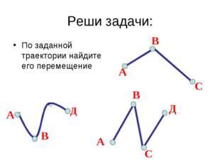 Реши задачи: По заданной траектории найдите его перемещение А С В А В С Д А В