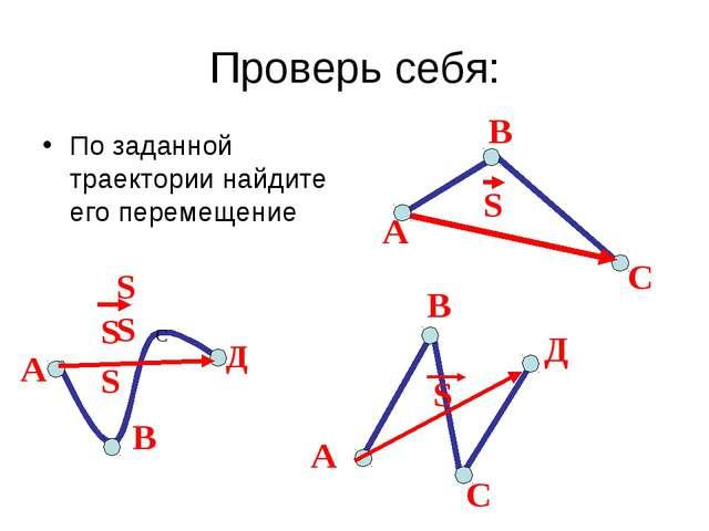Проверь себя: По заданной траектории найдите его перемещение А С В А В С Д А...