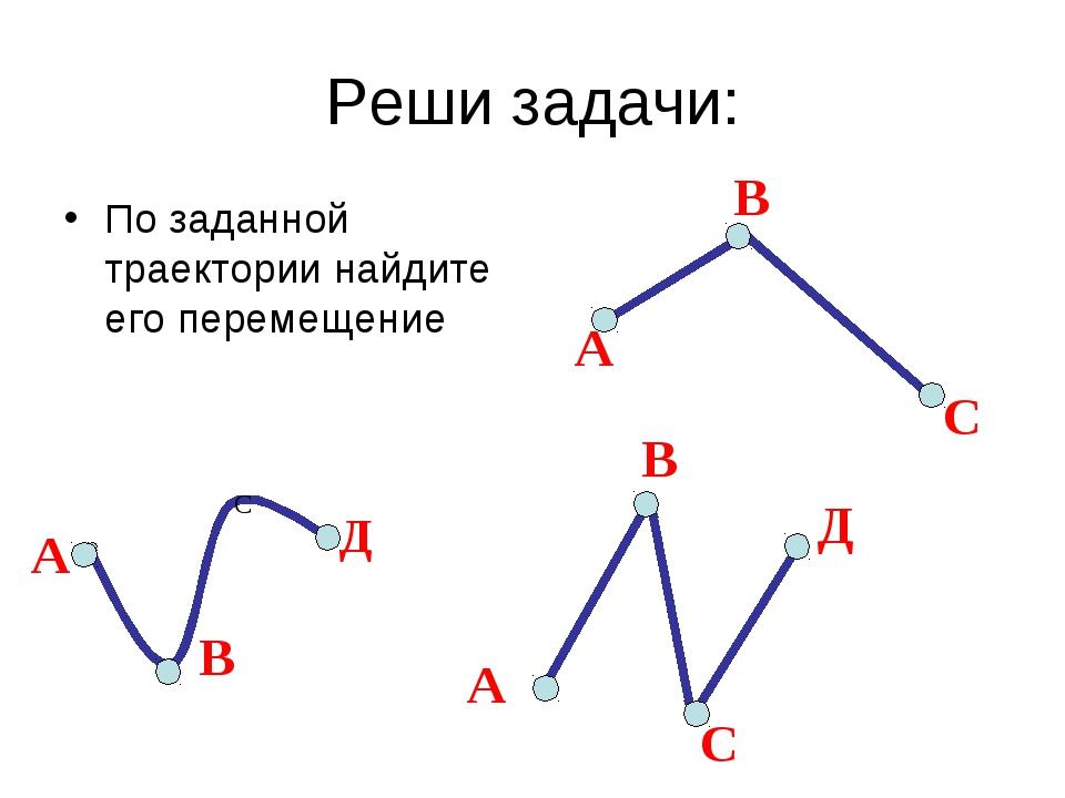 Реши задачи: По заданной траектории найдите его перемещение А С В А В С Д А В...