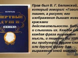 Прав был В. Г. Белинский, который говорил: «Гоголь не пишет, а рисует; его и