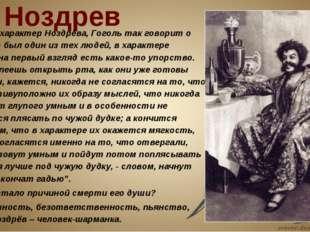 """Ноздрев Исследуя характер Ноздрёва, Гоголь так говорит о нём: """"Это был один"""