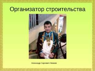 Александр Сарлович Нимеев Организатор строительства
