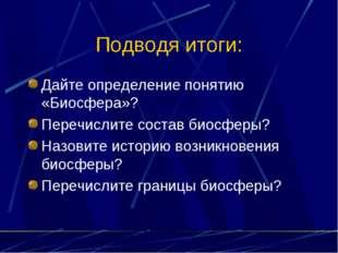 Подводя итоги: Дайте определение понятию «Биосфера»? Перечислите состав биосф