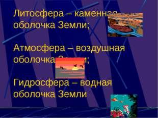 Литосфера – каменная оболочка Земли; Атмосфера – воздушная оболочка Земли; Ги