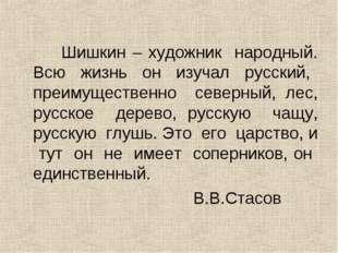 Шишкин – художник народный. Всю жизнь он изучал русский, преимущественно сев